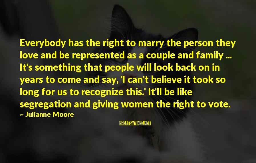 Women's Right Vote Sayings By Julianne Moore: Everybody has the right to marry the person they love and be represented as a