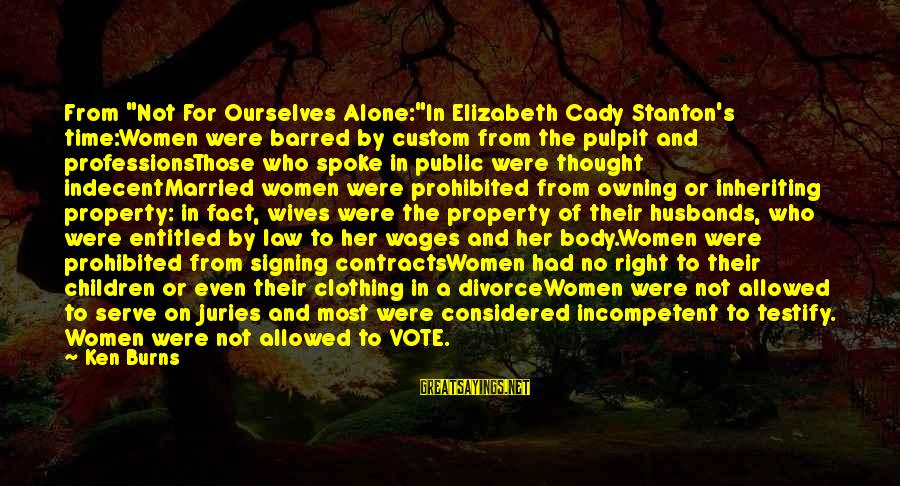"Women's Right Vote Sayings By Ken Burns: From ""Not For Ourselves Alone:""In Elizabeth Cady Stanton's time:Women were barred by custom from the"