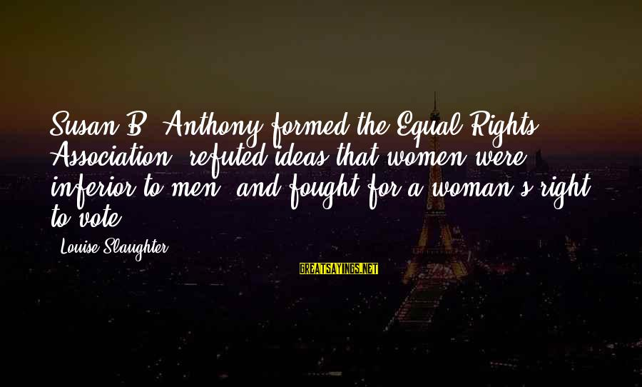 Women's Right Vote Sayings By Louise Slaughter: Susan B. Anthony formed the Equal Rights Association, refuted ideas that women were inferior to