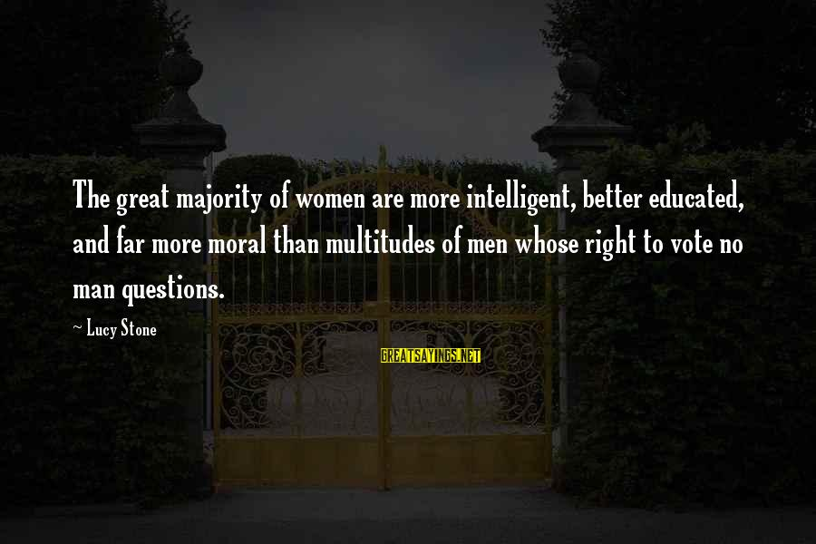 Women's Right Vote Sayings By Lucy Stone: The great majority of women are more intelligent, better educated, and far more moral than