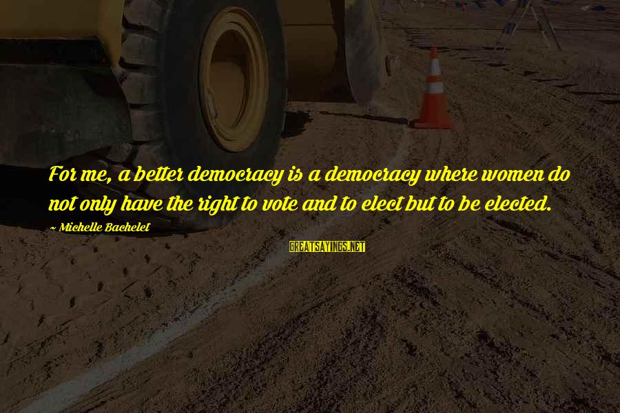 Women's Right Vote Sayings By Michelle Bachelet: For me, a better democracy is a democracy where women do not only have the