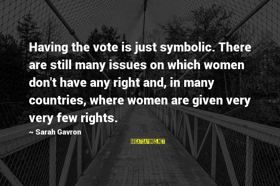 Women's Right Vote Sayings By Sarah Gavron: Having the vote is just symbolic. There are still many issues on which women don't