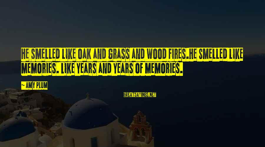 Wood Fires Sayings By Amy Plum: He smelled like oak and grass and wood fires.He Smelled like memories. Like years and