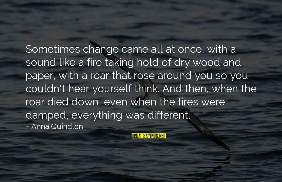 Wood Fires Sayings By Anna Quindlen: Sometimes change came all at once, with a sound like a fire taking hold of