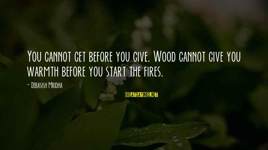 Wood Fires Sayings By Debasish Mridha: You cannot get before you give. Wood cannot give you warmth before you start the