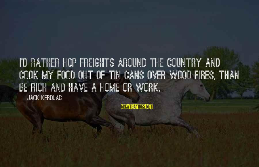 Wood Fires Sayings By Jack Kerouac: I'd rather hop freights around the country and cook my food out of tin cans