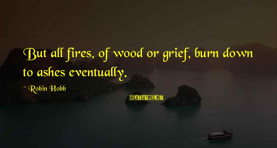 Wood Fires Sayings By Robin Hobb: But all fires, of wood or grief, burn down to ashes eventually.
