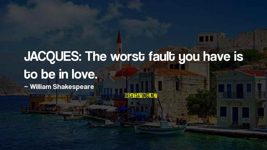 Woody Pirtle Sayings By William Shakespeare: JACQUES: The worst fault you have is to be in love.