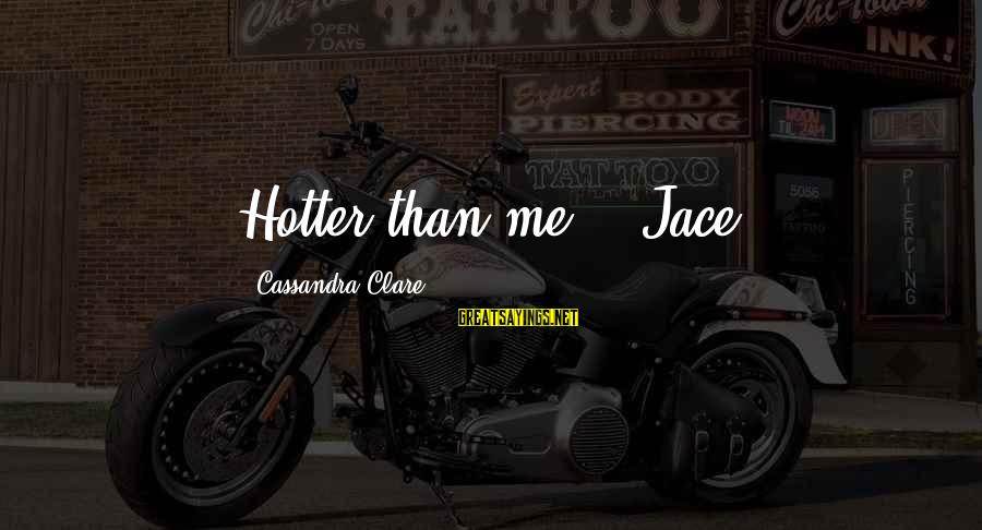 Wooh Sayings By Cassandra Clare: Hotter than me? --Jace