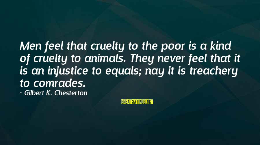 Wooh Sayings By Gilbert K. Chesterton: Men feel that cruelty to the poor is a kind of cruelty to animals. They
