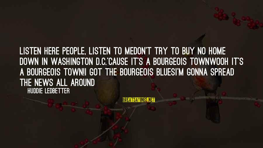 Wooh Sayings By Huddie Ledbetter: Listen here people, listen to meDon't try to buy no home down in Washington D.C.'Cause