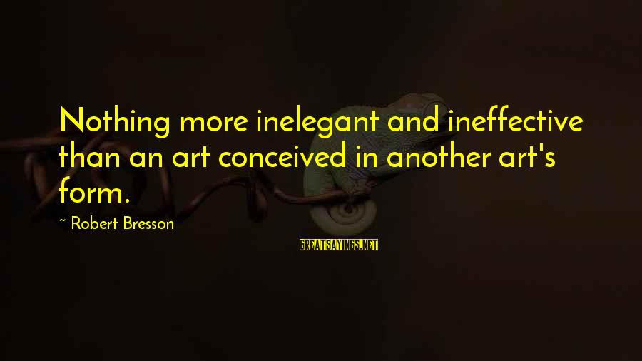Wooh Sayings By Robert Bresson: Nothing more inelegant and ineffective than an art conceived in another art's form.