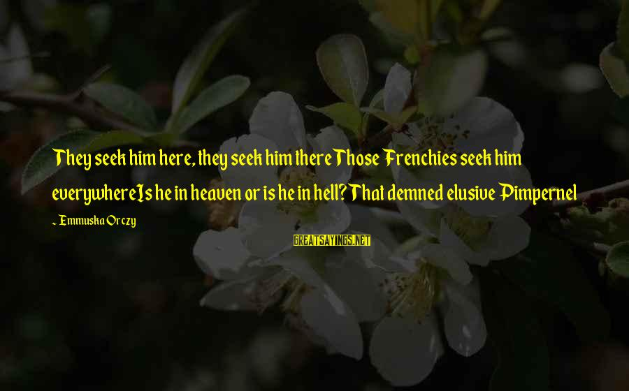 Wordage Sayings By Emmuska Orczy: They seek him here, they seek him thereThose Frenchies seek him everywhereIs he in heaven