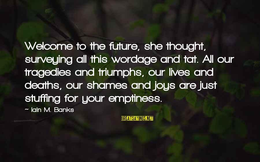 Wordage Sayings By Iain M. Banks: Welcome to the future, she thought, surveying all this wordage and tat. All our tragedies