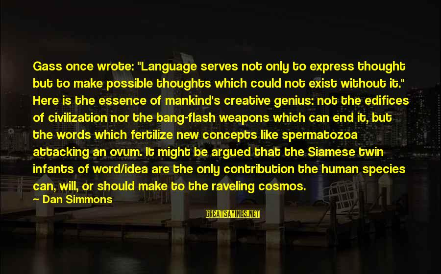 "Words Are Like Weapons Sayings By Dan Simmons: Gass once wrote: ""Language serves not only to express thought but to make possible thoughts"