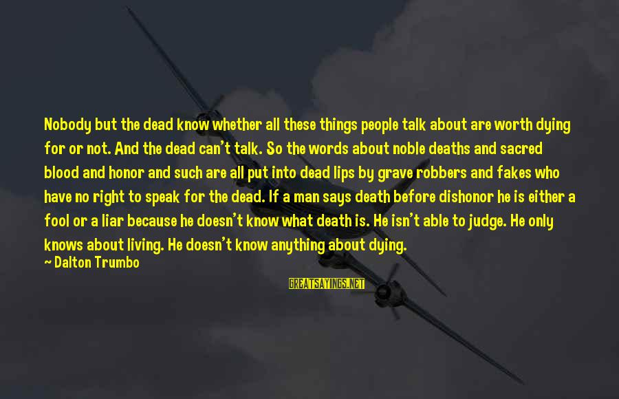 Words Before Sayings By Dalton Trumbo: Nobody but the dead know whether all these things people talk about are worth dying