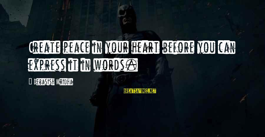 Words Before Sayings By Debasish Mridha: Create peace in your heart before you can express it in words.