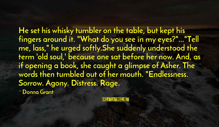 "Words Before Sayings By Donna Grant: He set his whisky tumbler on the table, but kept his fingers around it. ""What"