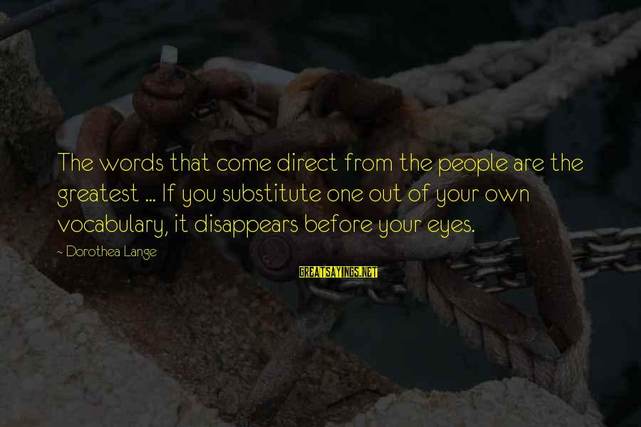 Words Before Sayings By Dorothea Lange: The words that come direct from the people are the greatest ... If you substitute