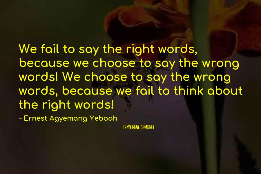 Words Before Sayings By Ernest Agyemang Yeboah: We fail to say the right words, because we choose to say the wrong words!