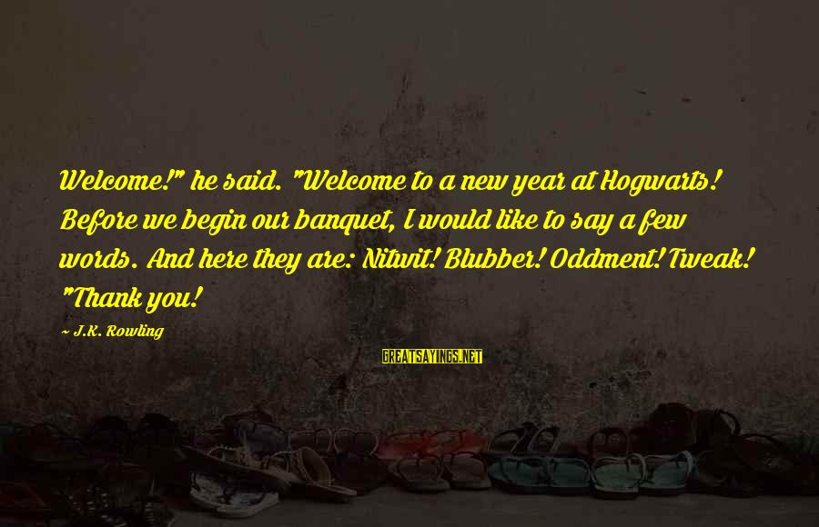 "Words Before Sayings By J.K. Rowling: Welcome!"" he said. ""Welcome to a new year at Hogwarts! Before we begin our banquet,"