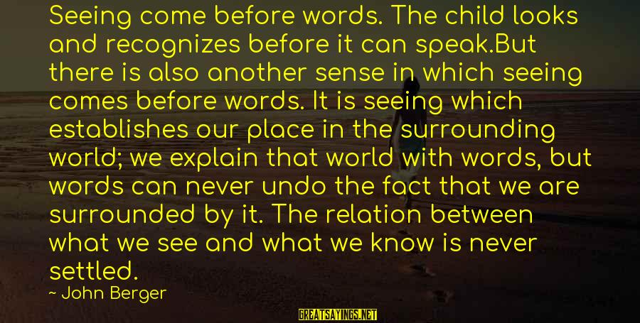 Words Before Sayings By John Berger: Seeing come before words. The child looks and recognizes before it can speak.But there is