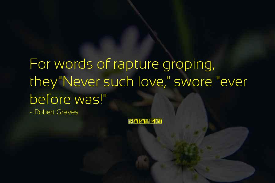 "Words Before Sayings By Robert Graves: For words of rapture groping, they""Never such love,"" swore ""ever before was!"""