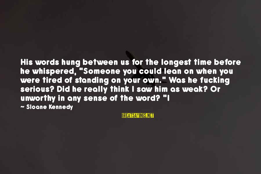 "Words Before Sayings By Sloane Kennedy: His words hung between us for the longest time before he whispered, ""Someone you could"