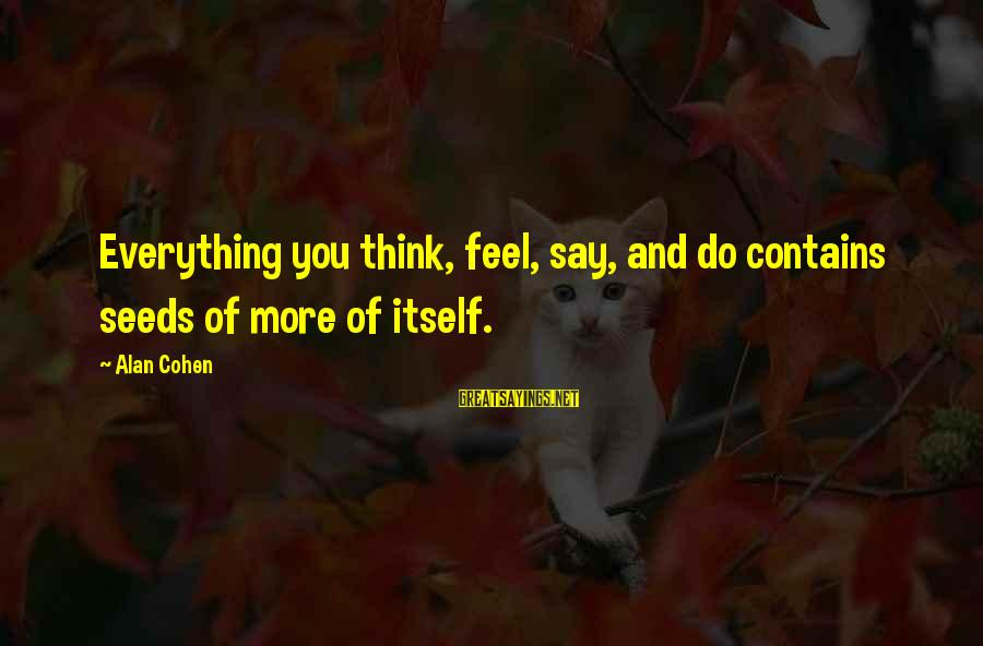 Words Spoken Sayings By Alan Cohen: Everything you think, feel, say, and do contains seeds of more of itself.
