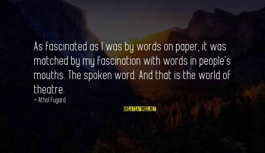 Words Spoken Sayings By Athol Fugard: As fascinated as I was by words on paper, it was matched by my fascination