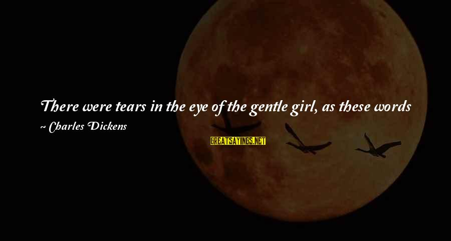 Words Spoken Sayings By Charles Dickens: There were tears in the eye of the gentle girl, as these words were spoken;