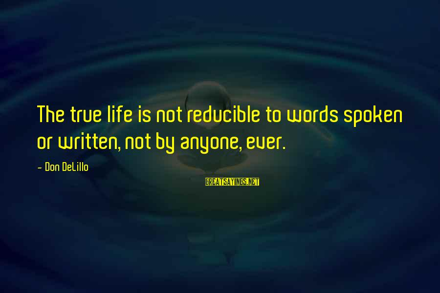 Words Spoken Sayings By Don DeLillo: The true life is not reducible to words spoken or written, not by anyone, ever.