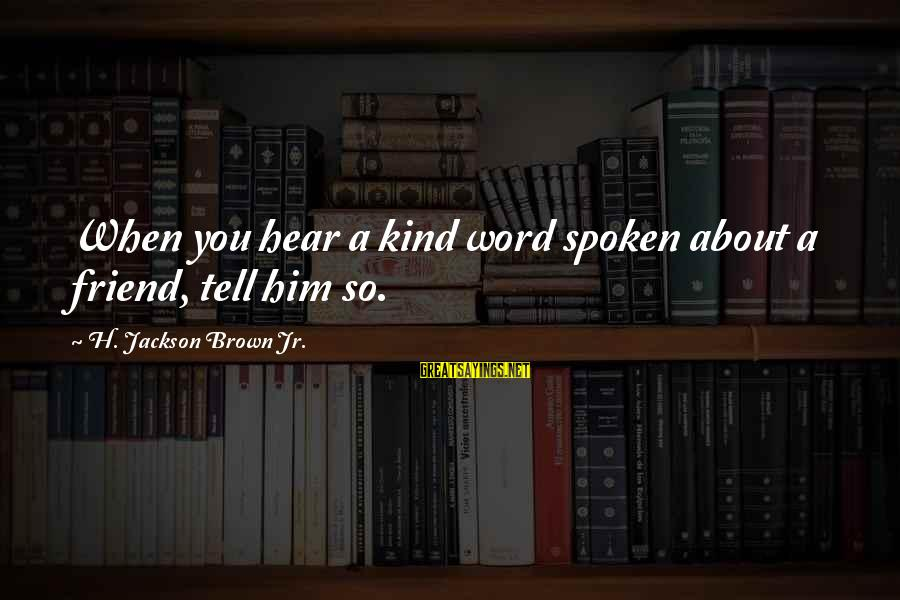 Words Spoken Sayings By H. Jackson Brown Jr.: When you hear a kind word spoken about a friend, tell him so.
