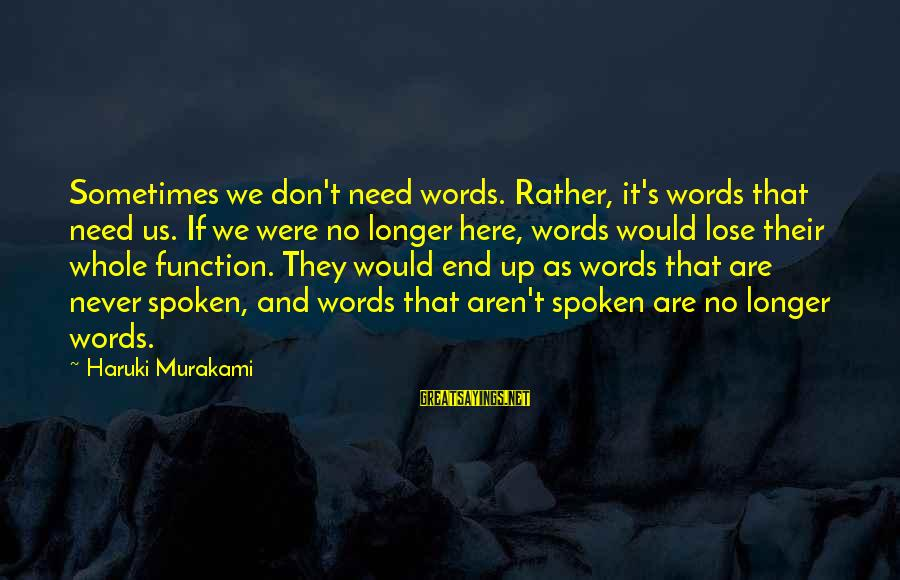 Words Spoken Sayings By Haruki Murakami: Sometimes we don't need words. Rather, it's words that need us. If we were no