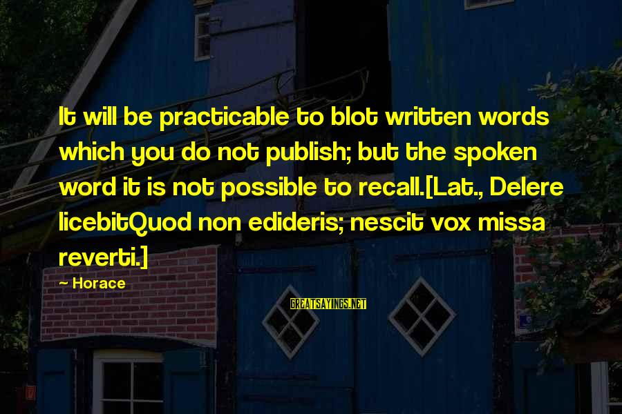 Words Spoken Sayings By Horace: It will be practicable to blot written words which you do not publish; but the