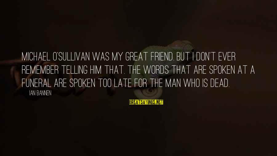 Words Spoken Sayings By Ian Bannen: Michael O'Sullivan was my great friend. But I don't ever remember telling him that. The