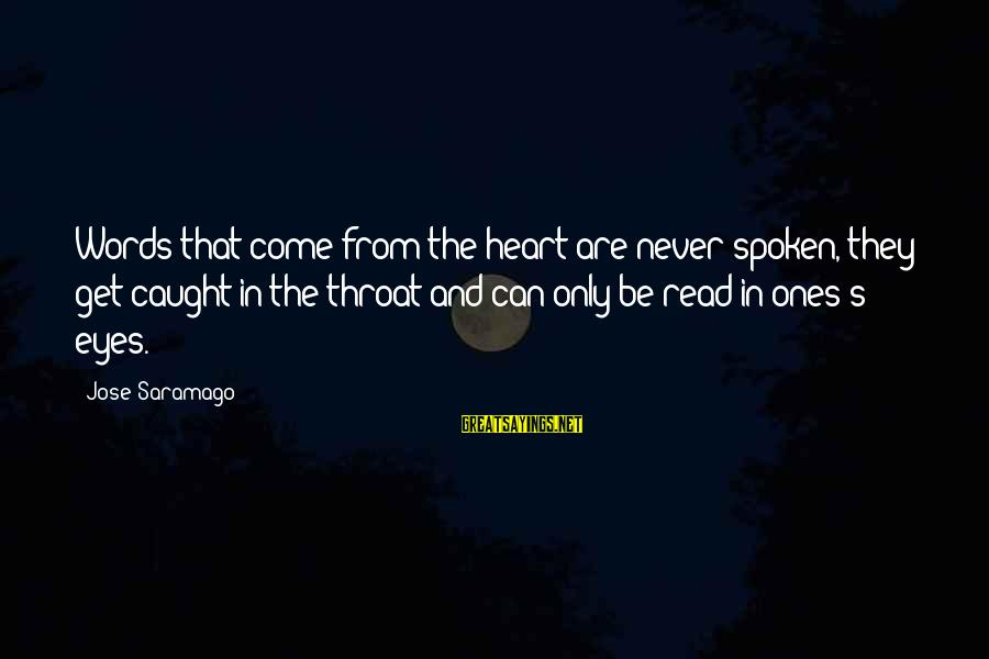 Words Spoken Sayings By Jose Saramago: Words that come from the heart are never spoken, they get caught in the throat