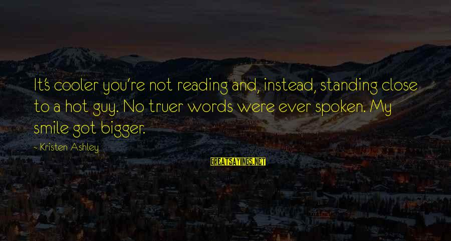 Words Spoken Sayings By Kristen Ashley: It's cooler you're not reading and, instead, standing close to a hot guy. No truer