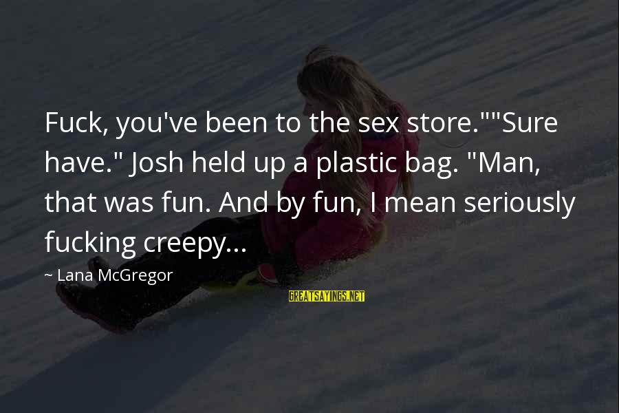 "Words Spoken Sayings By Lana McGregor: Fuck, you've been to the sex store.""""Sure have."" Josh held up a plastic bag. ""Man,"