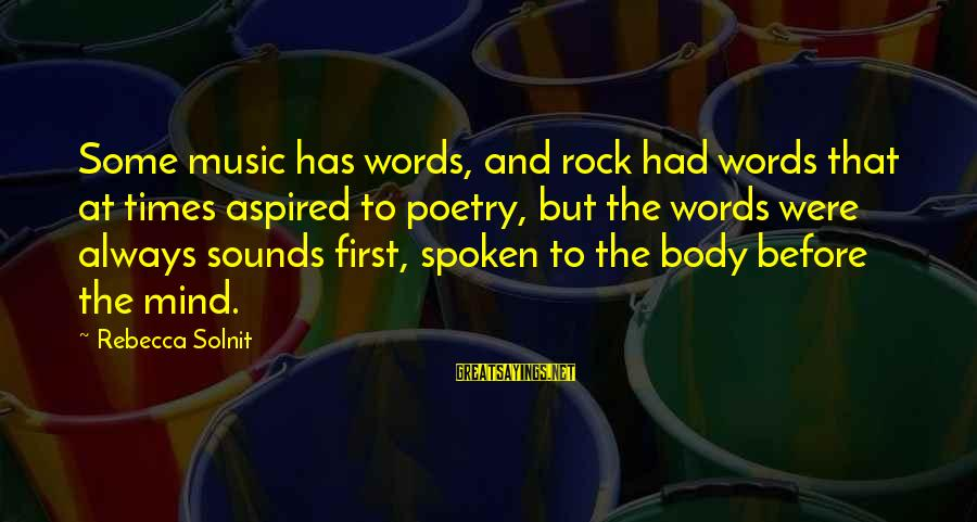Words Spoken Sayings By Rebecca Solnit: Some music has words, and rock had words that at times aspired to poetry, but