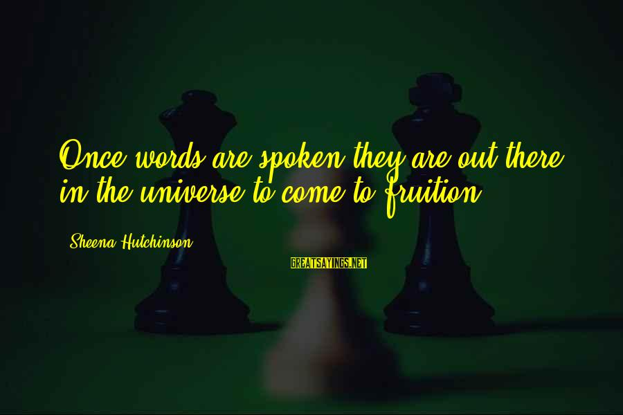Words Spoken Sayings By Sheena Hutchinson: Once words are spoken they are out there in the universe to come to fruition.