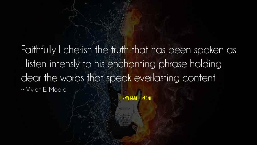 Words Spoken Sayings By Vivian E. Moore: Faithfully I cherish the truth that has been spoken as I listen intensly to his