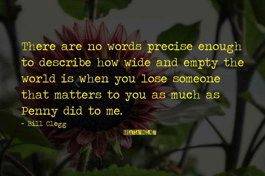 Words To Describe You Sayings By Bill Clegg: There are no words precise enough to describe how wide and empty the world is