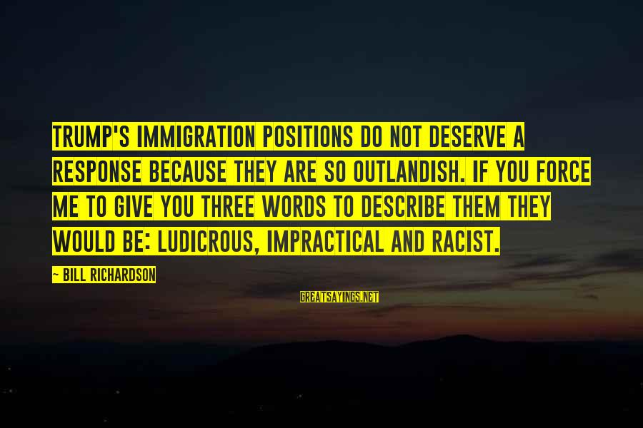 Words To Describe You Sayings By Bill Richardson: Trump's immigration positions do not deserve a response because they are so outlandish. If you