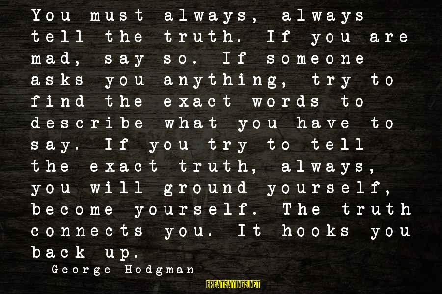 Words To Describe You Sayings By George Hodgman: You must always, always tell the truth. If you are mad, say so. If someone