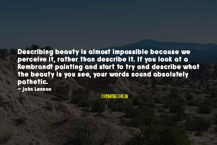 Words To Describe You Sayings By John Lennox: Describing beauty is almost impossible because we perceive it, rather than describe it. If you