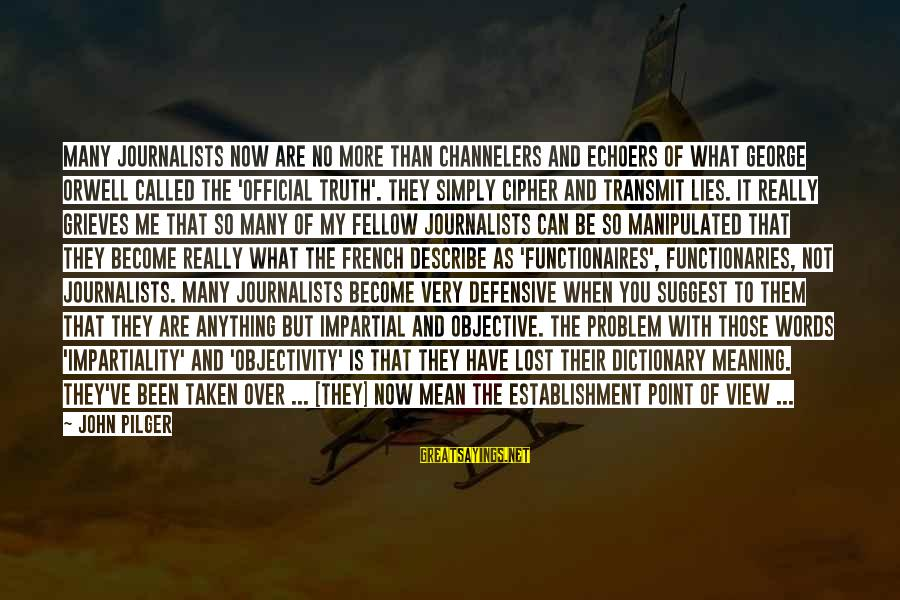 Words To Describe You Sayings By John Pilger: Many journalists now are no more than channelers and echoers of what George Orwell called