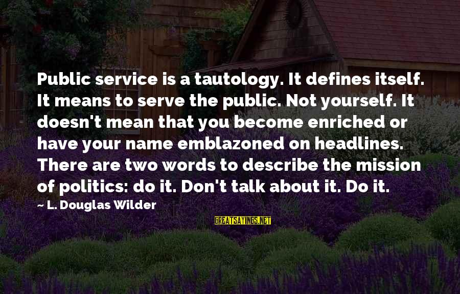 Words To Describe You Sayings By L. Douglas Wilder: Public service is a tautology. It defines itself. It means to serve the public. Not