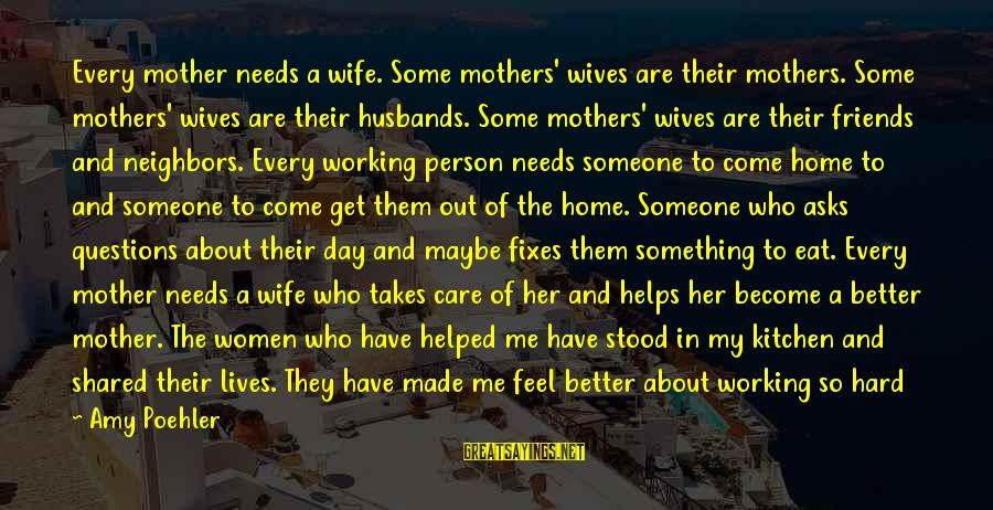 Work And Family Sayings By Amy Poehler: Every mother needs a wife. Some mothers' wives are their mothers. Some mothers' wives are