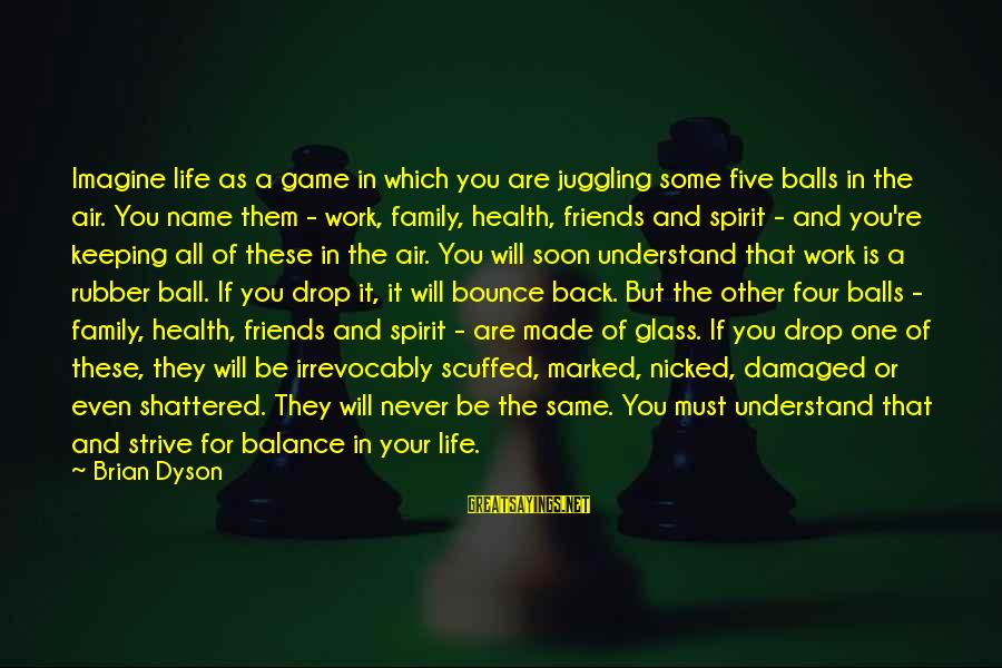 Work And Family Sayings By Brian Dyson: Imagine life as a game in which you are juggling some five balls in the